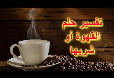 صور تفسير حلم قهوة , شرب القهوه فى الحلم